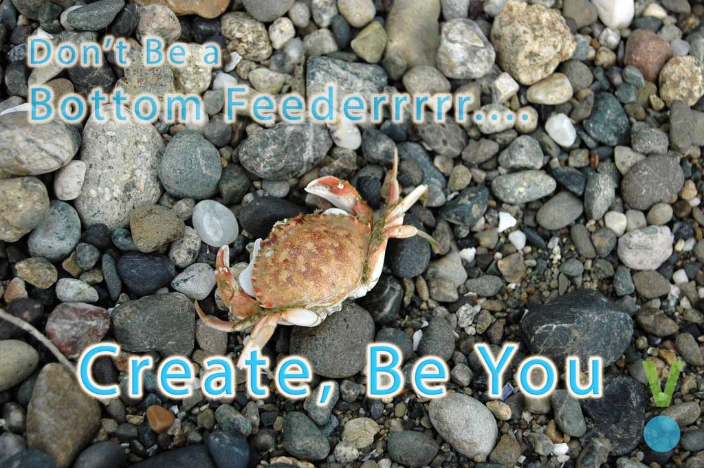 Create, don't be a bottom feeder